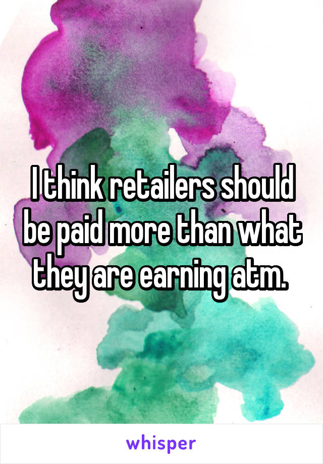 I think retailers should be paid more than what they are earning atm.