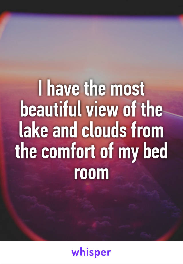 I have the most beautiful view of the lake and clouds from the comfort of my bed room