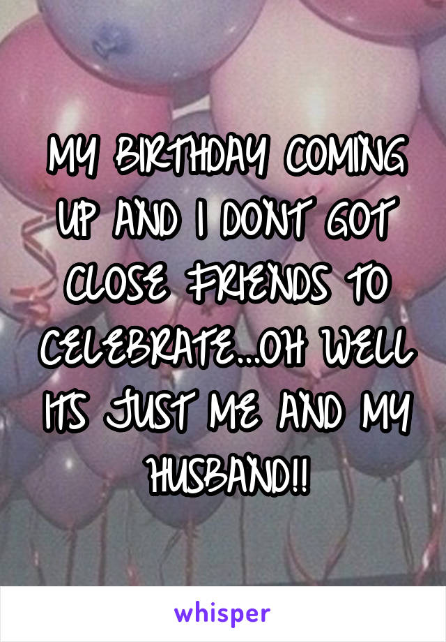 MY BIRTHDAY COMING UP AND I DONT GOT CLOSE FRIENDS TO CELEBRATE...OH WELL ITS JUST ME AND MY HUSBAND!!