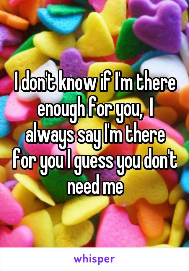 I don't know if I'm there enough for you,  I always say I'm there for you I guess you don't need me