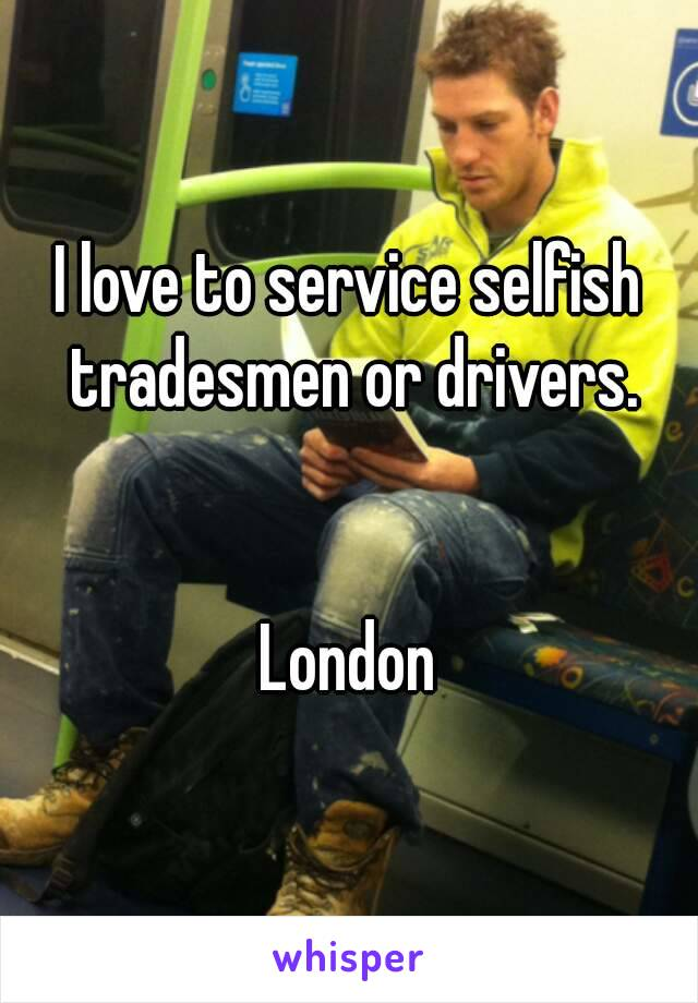 I love to service selfish tradesmen or drivers.    London
