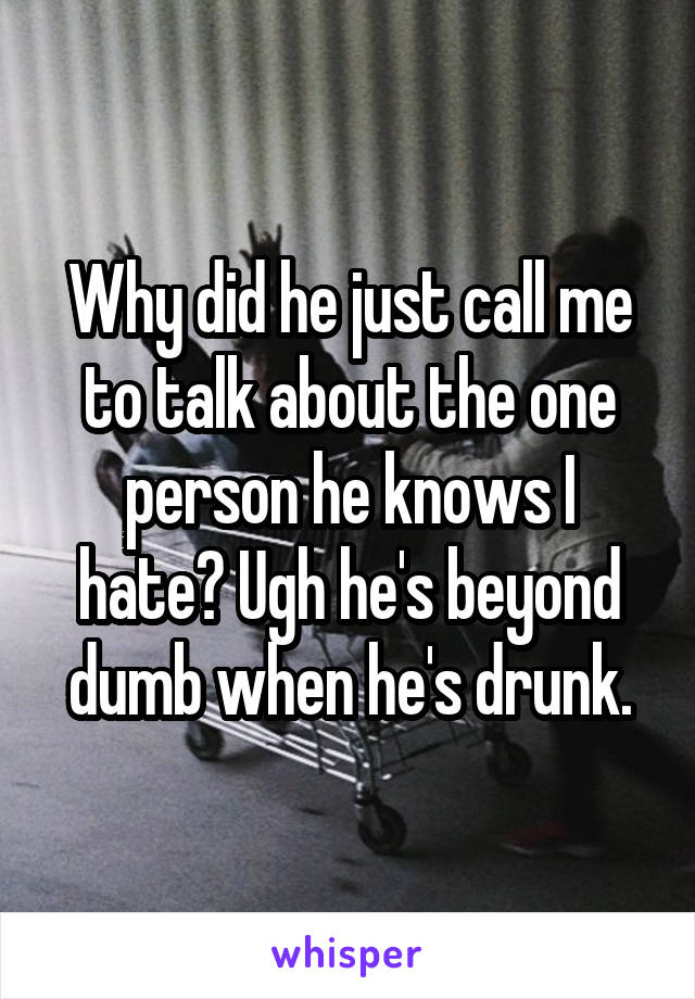 Why did he just call me to talk about the one person he knows I hate? Ugh he's beyond dumb when he's drunk.