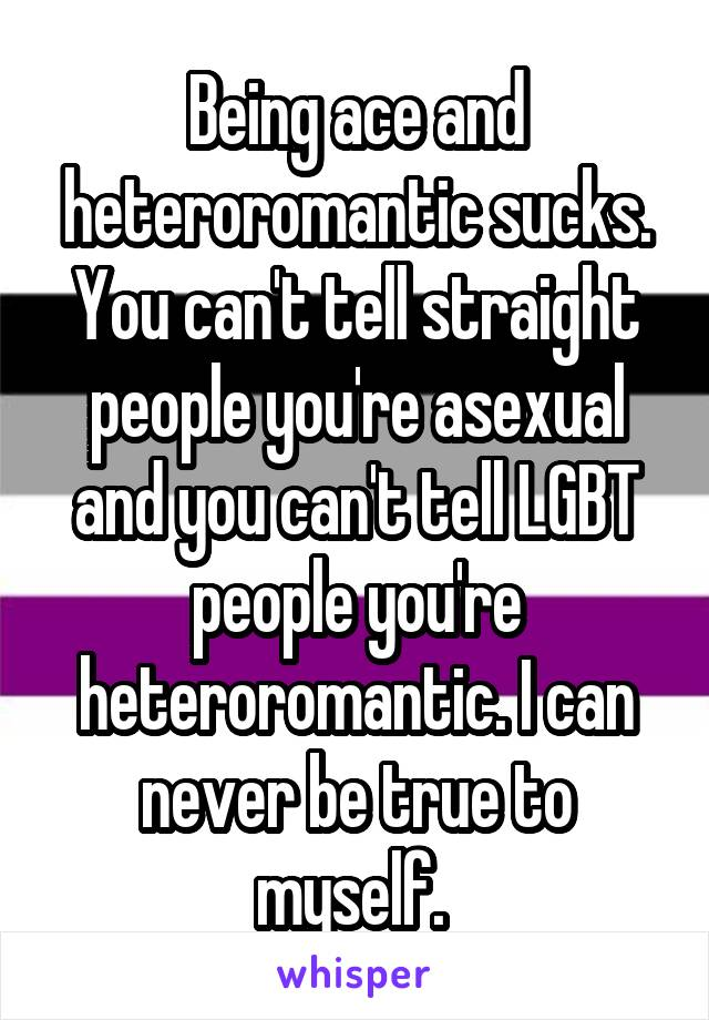 Being ace and heteroromantic sucks. You can't tell straight people you're asexual and you can't tell LGBT people you're heteroromantic. I can never be true to myself.