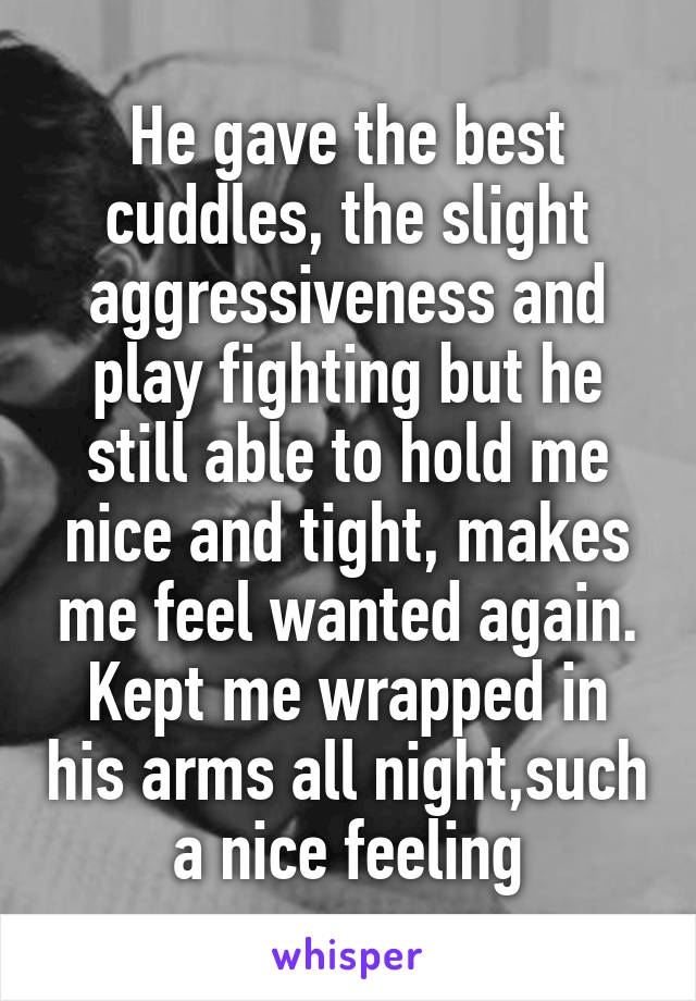 He gave the best cuddles, the slight aggressiveness and play fighting but he still able to hold me nice and tight, makes me feel wanted again. Kept me wrapped in his arms all night,such a nice feeling