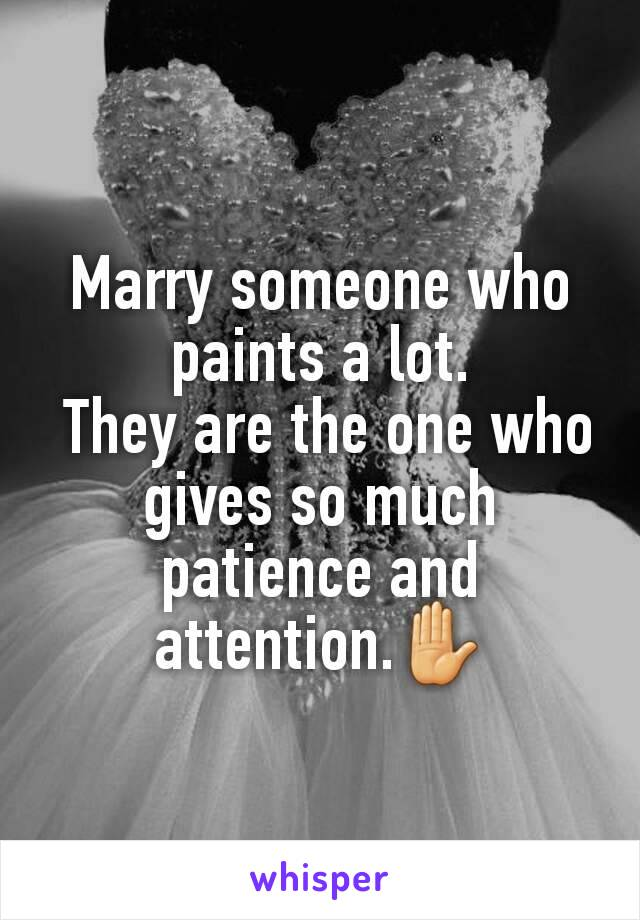 Marry someone who paints a lot.  They are the one who gives so much patience and attention.✋