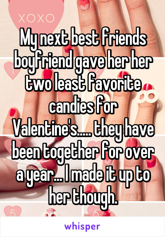 My next best friends boyfriend gave her her two least favorite candies for Valentine's..... they have been together for over a year... I made it up to her though.