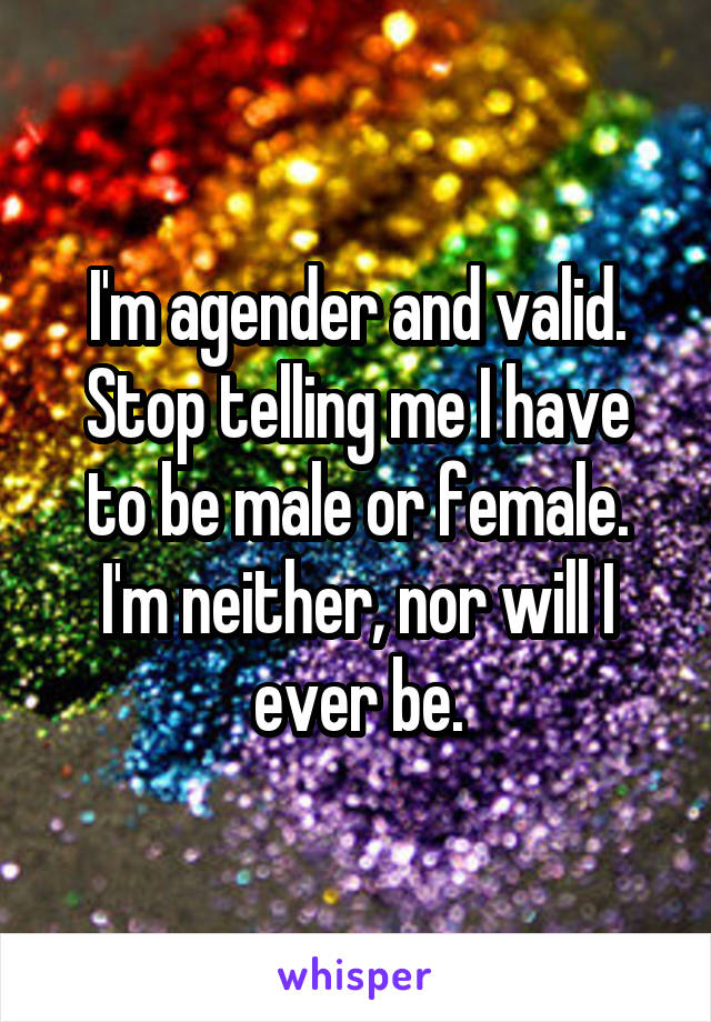 I'm agender and valid. Stop telling me I have to be male or female. I'm neither, nor will I ever be.