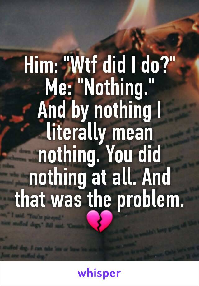 "Him: ""Wtf did I do?"" Me: ""Nothing."" And by nothing I literally mean nothing. You did nothing at all. And that was the problem. 💔"
