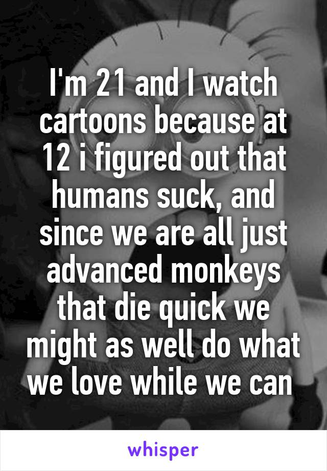 I'm 21 and I watch cartoons because at 12 i figured out that humans suck, and since we are all just advanced monkeys that die quick we might as well do what we love while we can