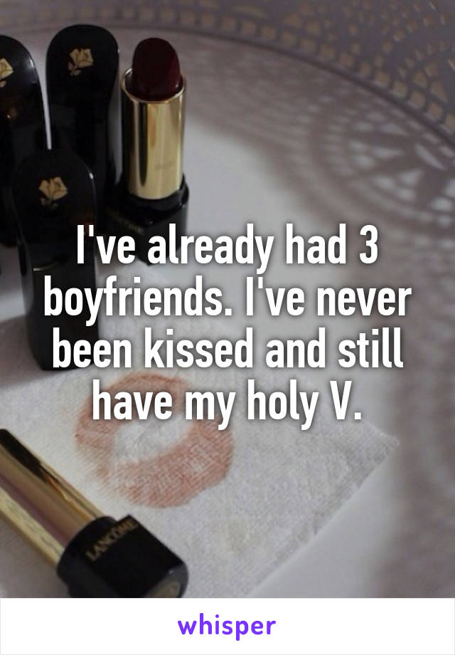 I've already had 3 boyfriends. I've never been kissed and still have my holy V.