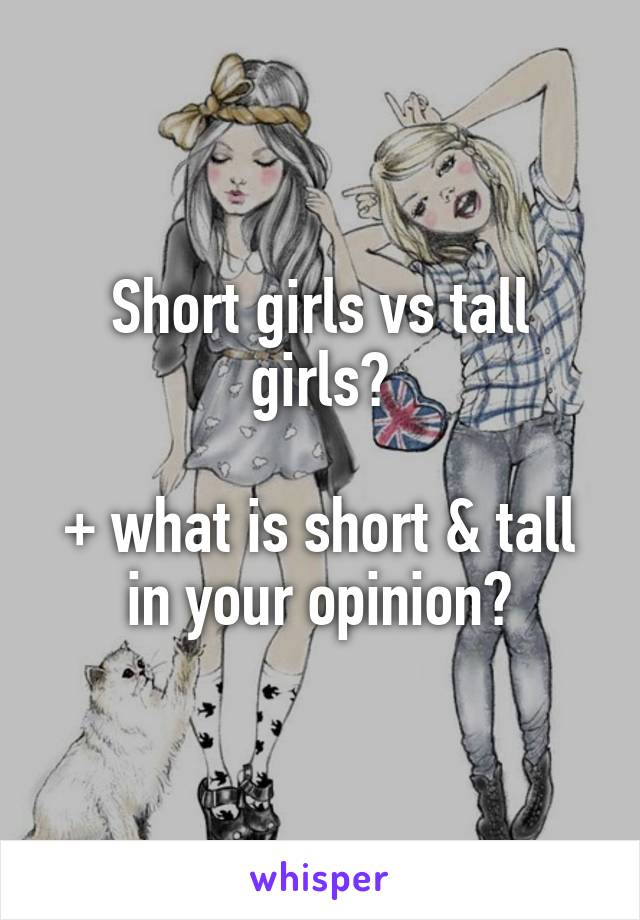 Short girls vs tall girls?  + what is short & tall in your opinion?