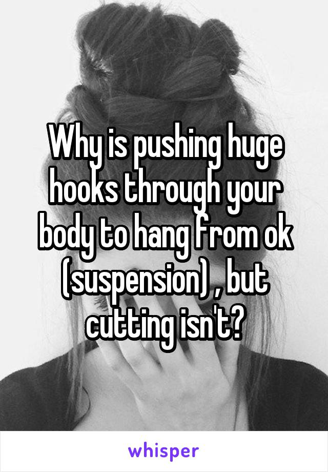Why is pushing huge hooks through your body to hang from ok (suspension) , but cutting isn't?