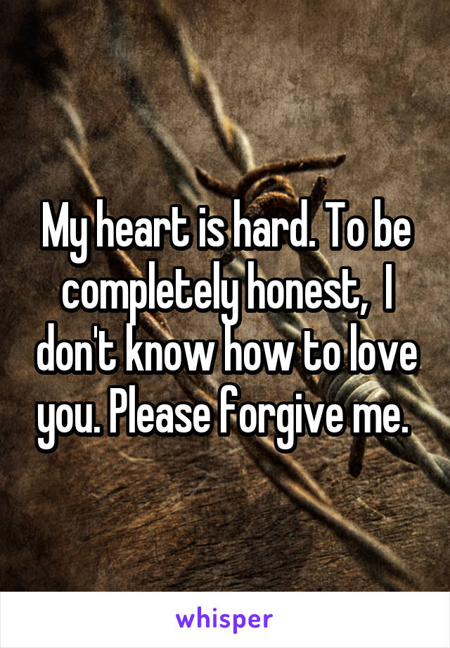 My heart is hard. To be completely honest,  I don't know how to love you. Please forgive me.