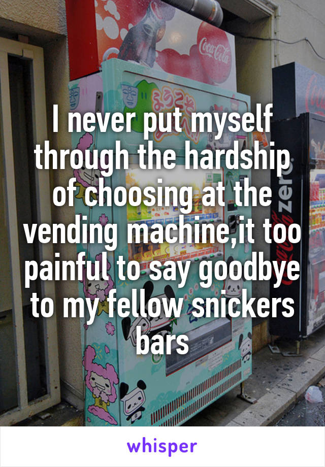 I never put myself through the hardship of choosing at the vending machine,it too painful to say goodbye to my fellow snickers bars