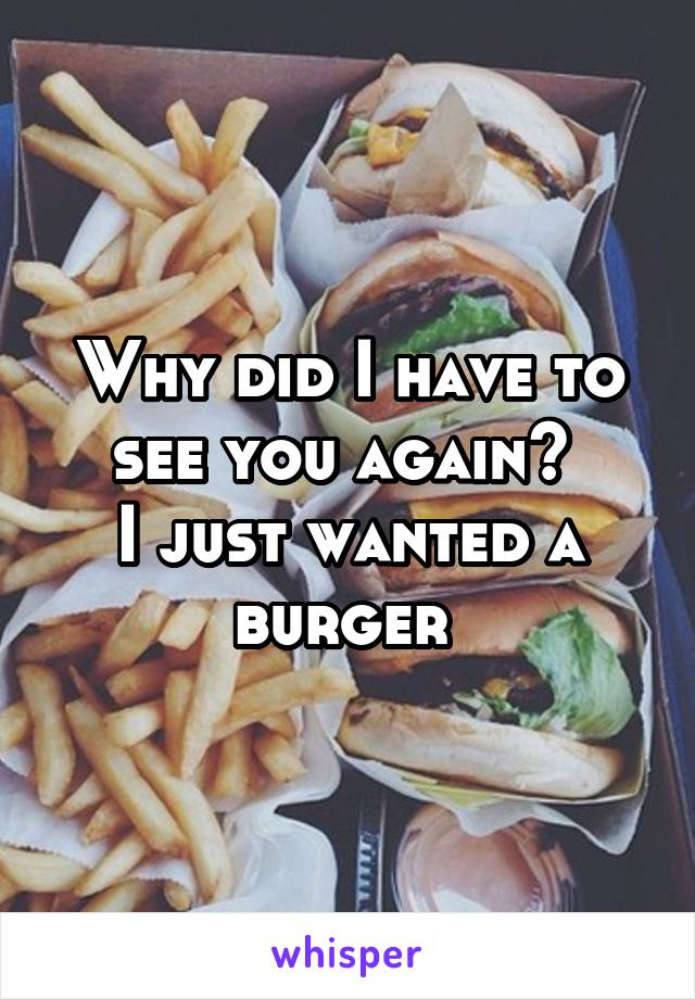Why did I have to see you again?  I just wanted a burger