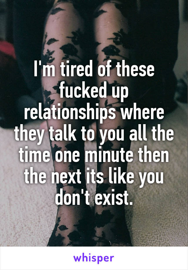 I'm tired of these fucked up relationships where they talk to you all the time one minute then the next its like you don't exist.