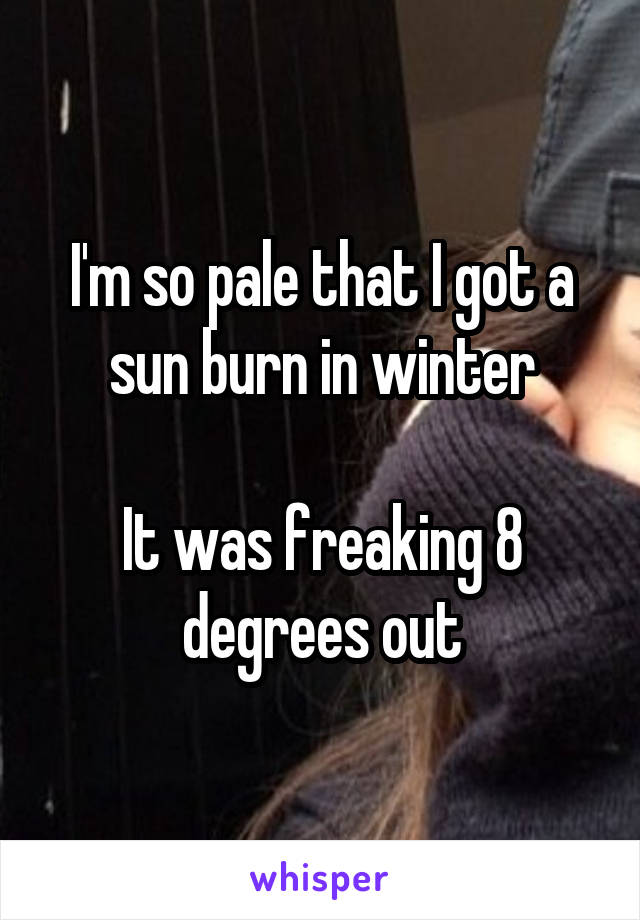 I'm so pale that I got a sun burn in winter  It was freaking 8 degrees out