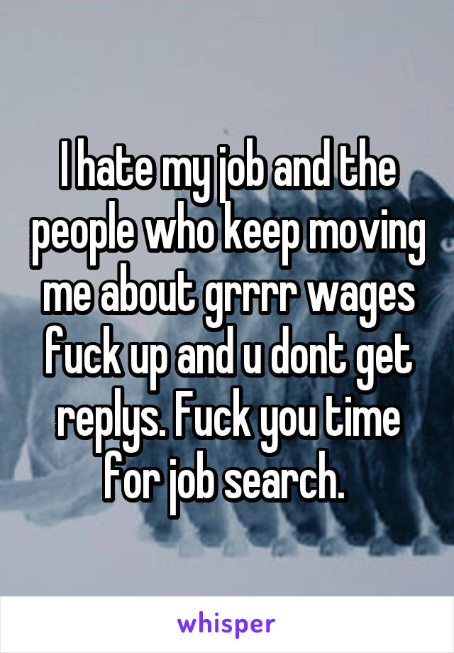 I hate my job and the people who keep moving me about grrrr wages fuck up and u dont get replys. Fuck you time for job search.