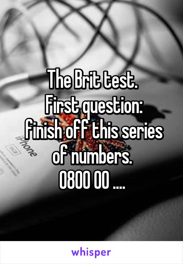 The Brit test.  First question:  finish off this series of numbers. 0800 00 ....