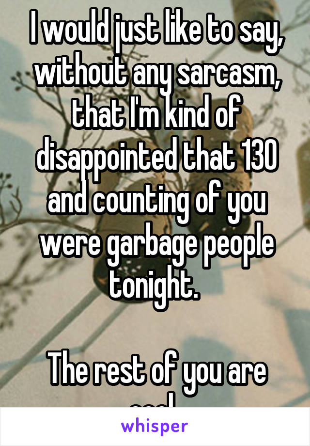 I would just like to say, without any sarcasm, that I'm kind of disappointed that 130 and counting of you were garbage people tonight.   The rest of you are cool.