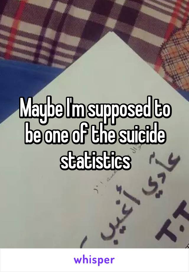 Maybe I'm supposed to be one of the suicide statistics