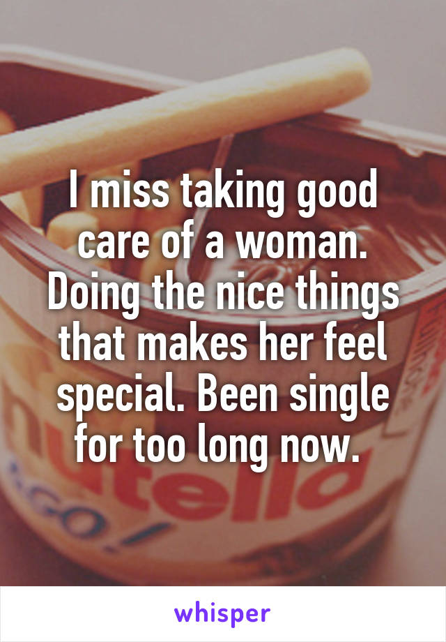 I miss taking good care of a woman. Doing the nice things that makes her feel special. Been single for too long now.