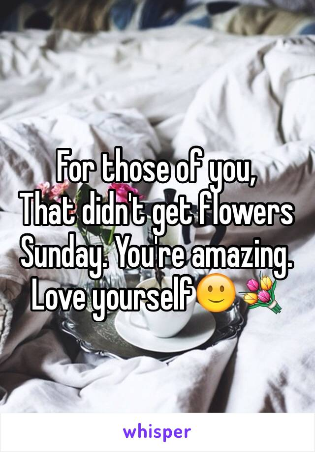 For those of you,  That didn't get flowers  Sunday. You're amazing. Love yourself🙂💐