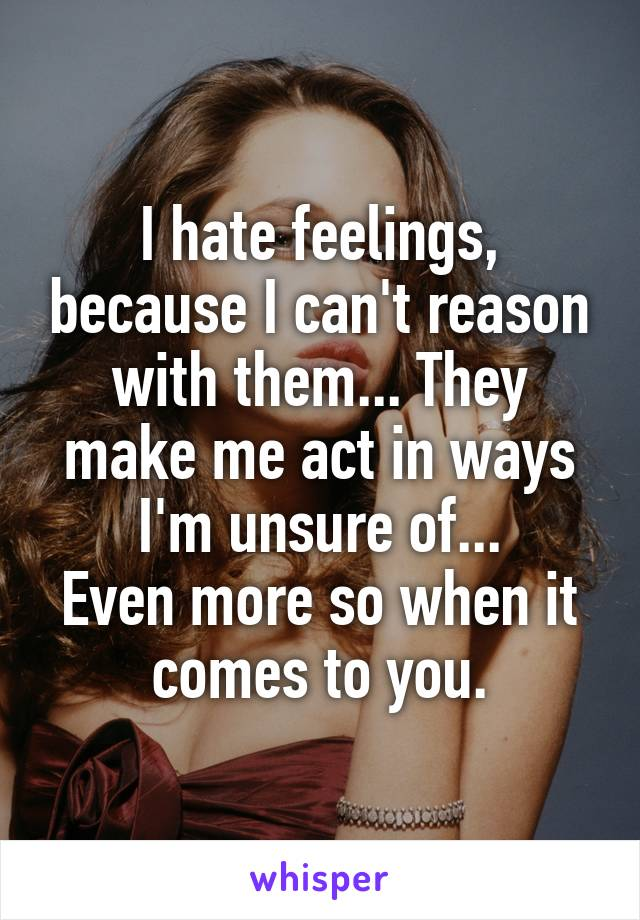 I hate feelings, because I can't reason with them... They make me act in ways I'm unsure of... Even more so when it comes to you.