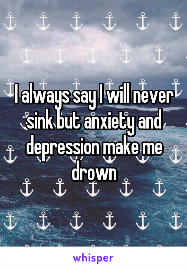 I always say I will never sink but anxiety and depression make me drown