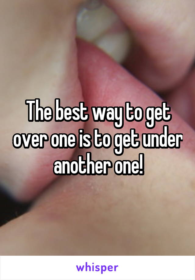 The best way to get over one is to get under another one!