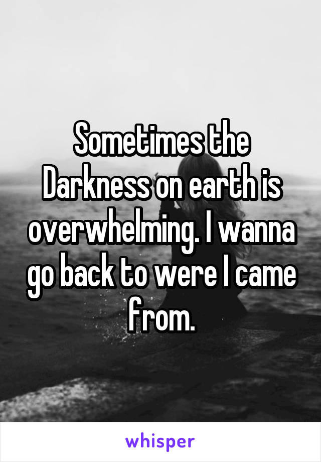 Sometimes the Darkness on earth is overwhelming. I wanna go back to were I came from.