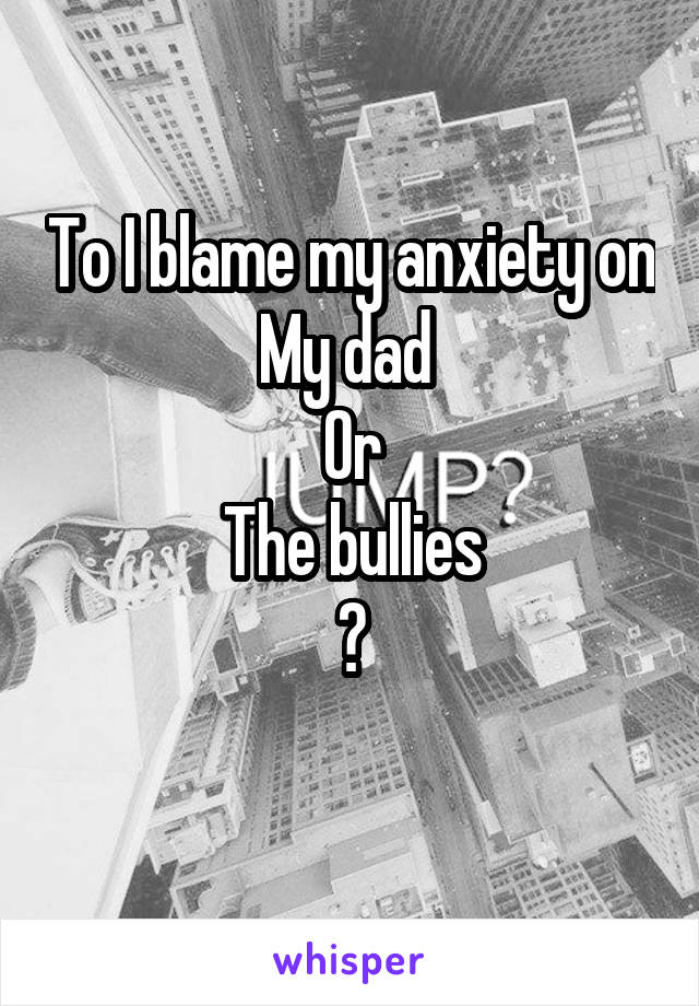 To I blame my anxiety on My dad  Or The bullies ?