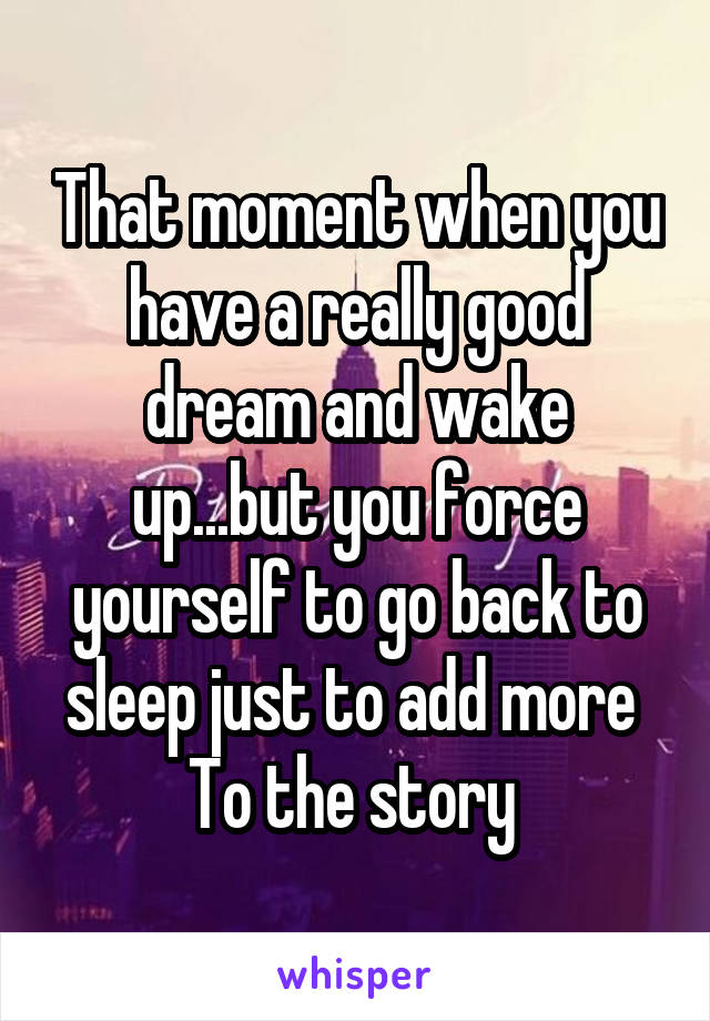 That moment when you have a really good dream and wake up...but you force yourself to go back to sleep just to add more  To the story