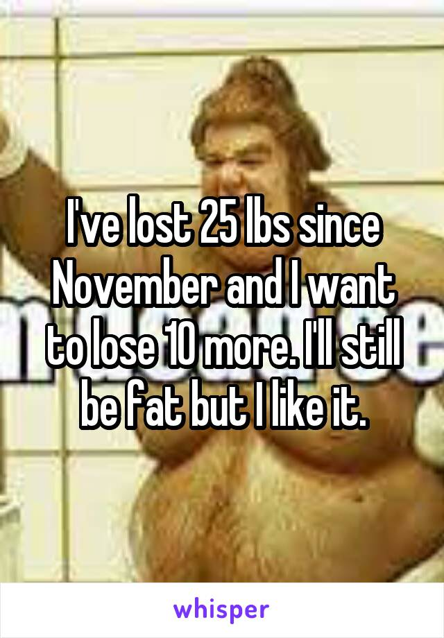 I've lost 25 lbs since November and I want to lose 10 more. I'll still be fat but I like it.