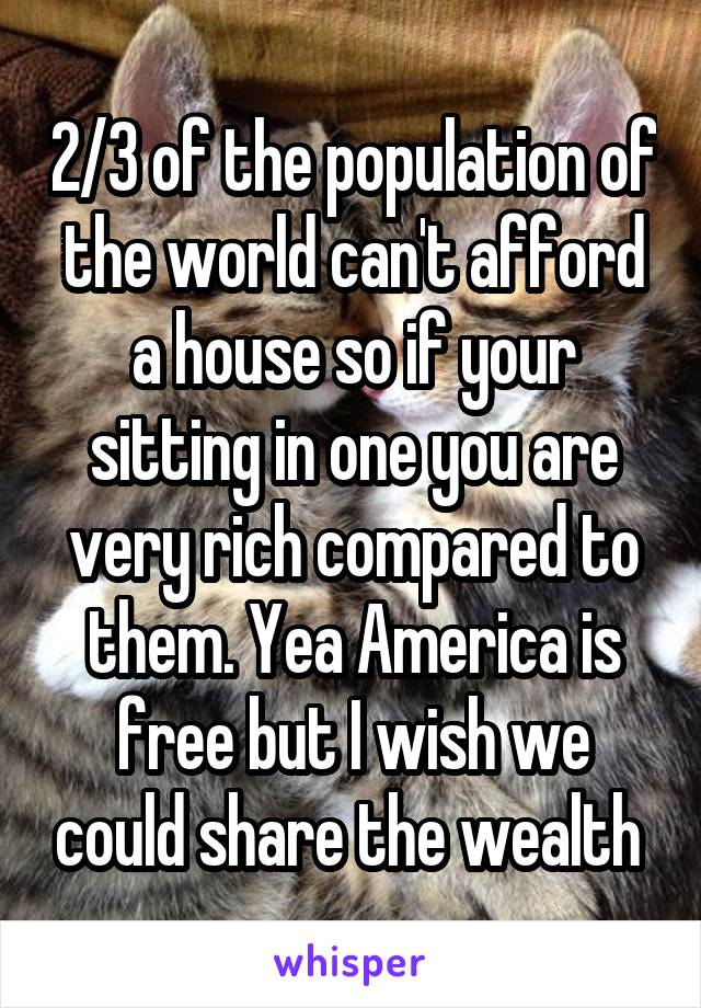 2/3 of the population of the world can't afford a house so if your sitting in one you are very rich compared to them. Yea America is free but I wish we could share the wealth