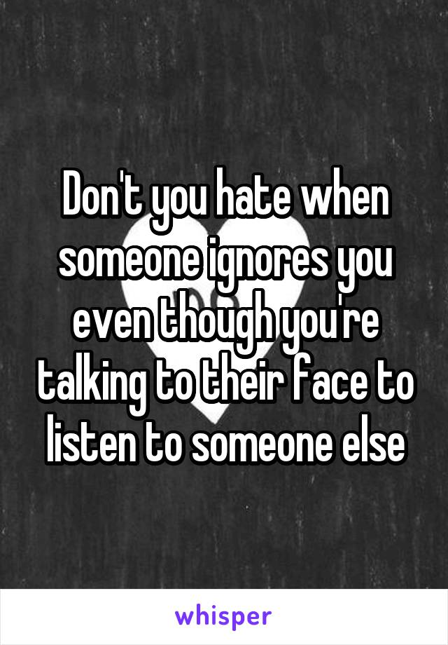 Don't you hate when someone ignores you even though you're talking to their face to listen to someone else