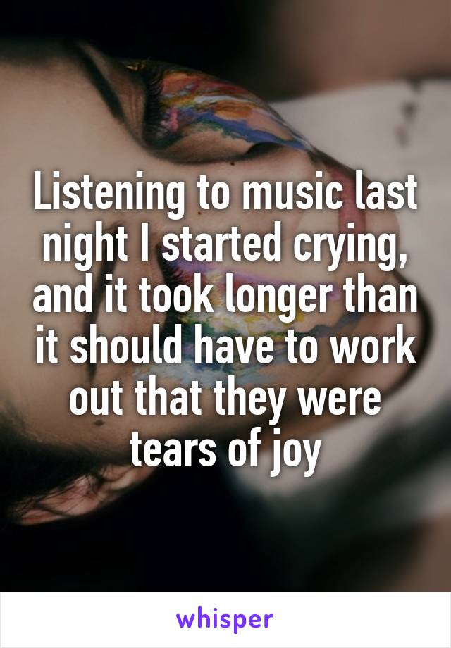Listening to music last night I started crying, and it took longer than it should have to work out that they were tears of joy