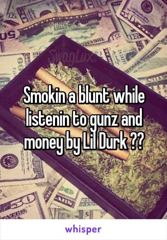 Smokin a blunt while listenin to gunz and money by Lil Durk 💨💨