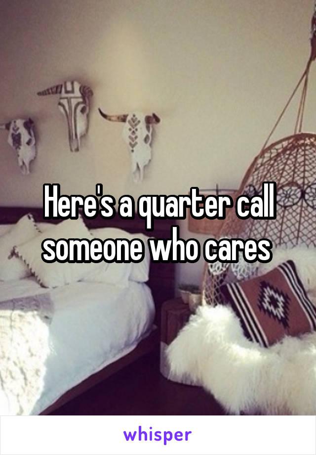 Here's a quarter call someone who cares