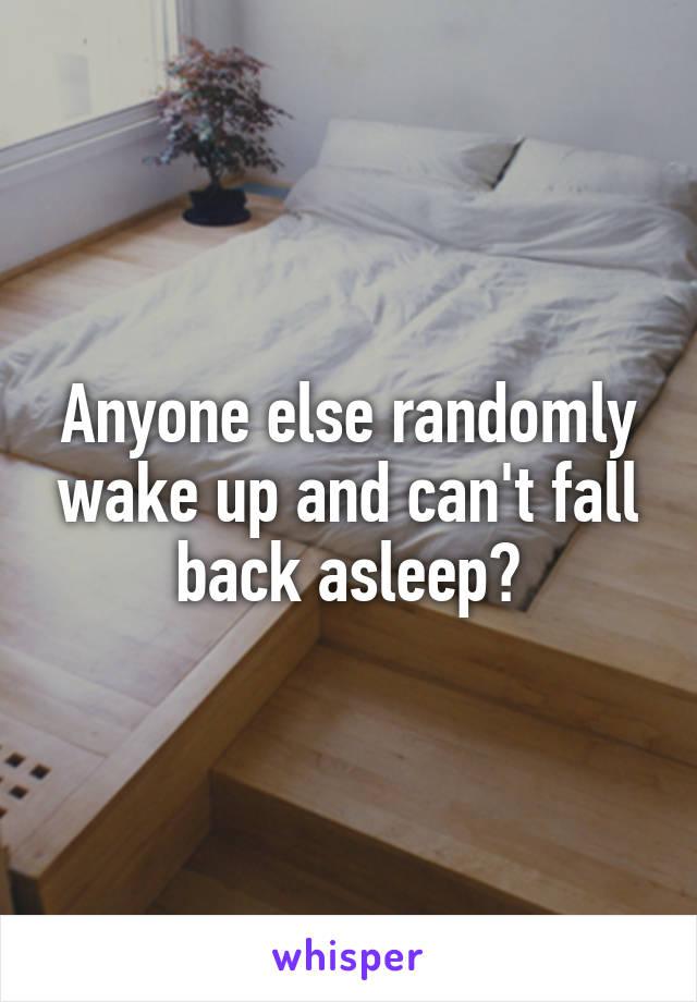 Anyone else randomly wake up and can't fall back asleep?