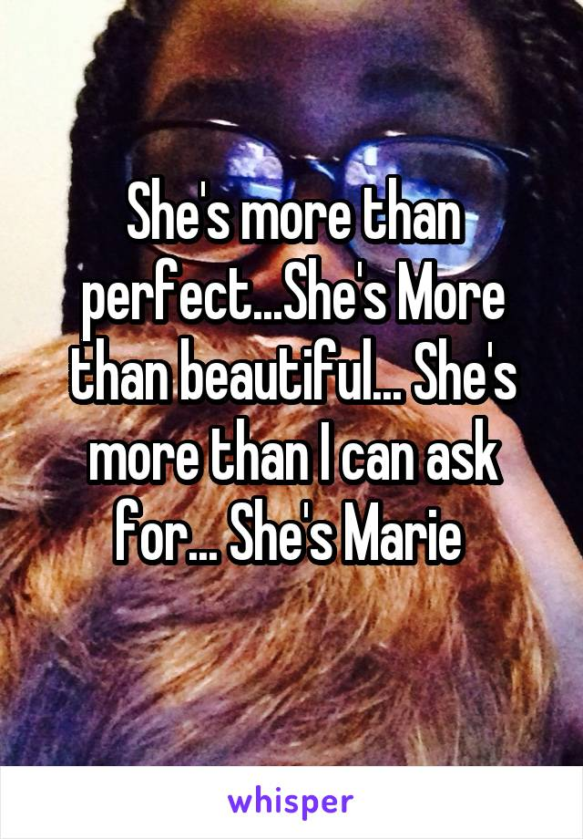 She's more than perfect...She's More than beautiful... She's more than I can ask for... She's Marie
