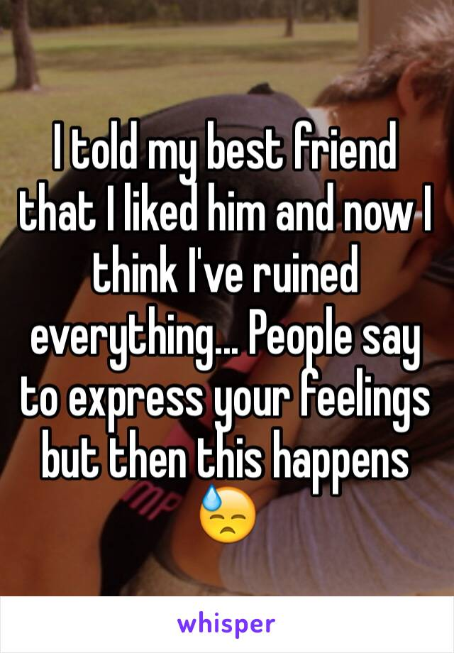 I told my best friend that I liked him and now I think I've ruined everything... People say to express your feelings but then this happens 😓