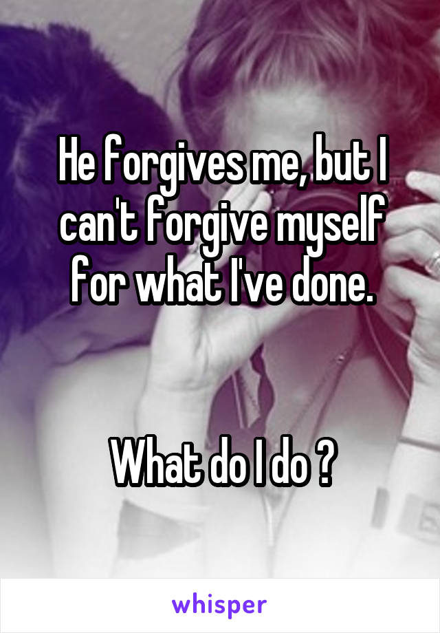 He forgives me, but I can't forgive myself for what I've done.   What do I do ?