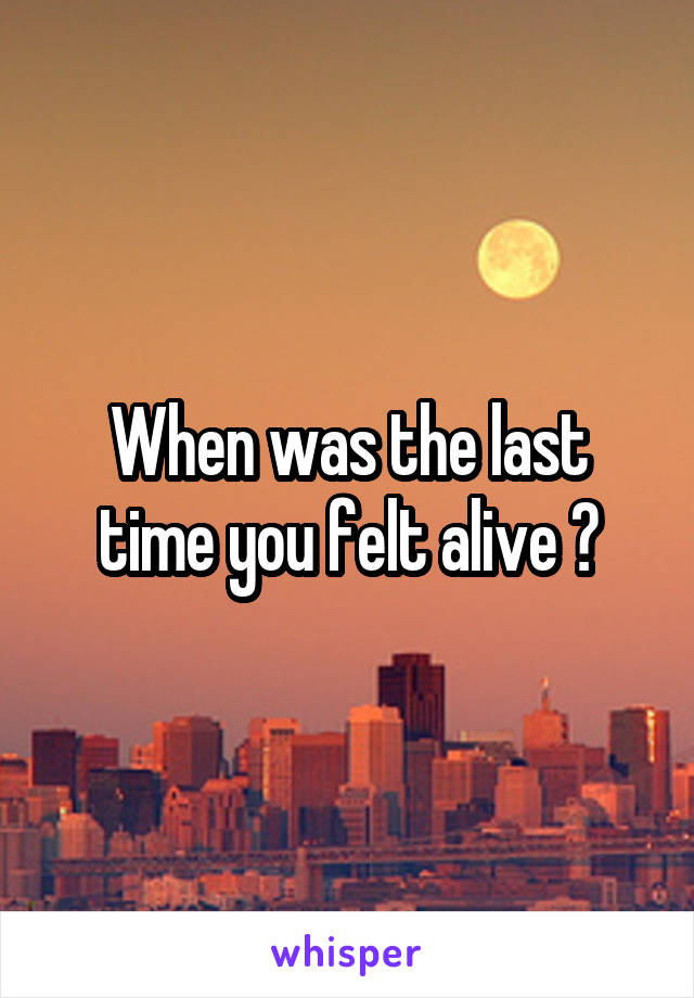 When was the last time you felt alive ?
