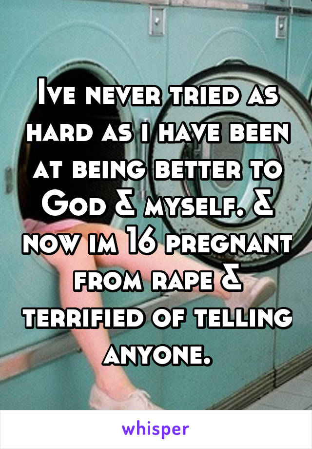 Ive never tried as hard as i have been at being better to God & myself. & now im 16 pregnant from rape & terrified of telling anyone.