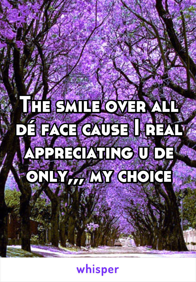The smile over all dé face cause I real appreciating u de only,,, my choice