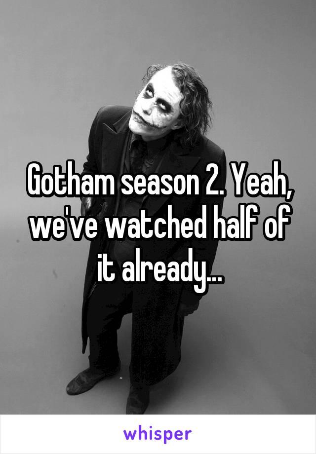 Gotham season 2. Yeah, we've watched half of it already...
