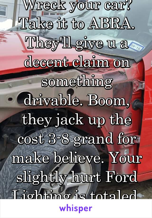 Wreck your car? Take it to ABRA. They'll give u a decent claim on something drivable. Boom, they jack up the cost 3-8 grand for make believe. Your slightly hurt Ford Lighting is totaled. They did it.