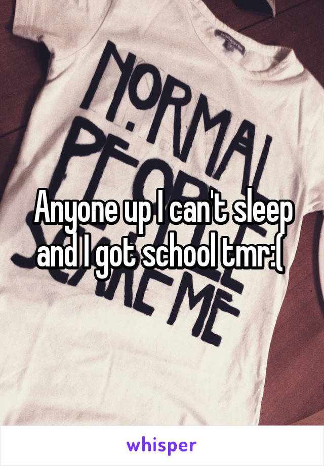 Anyone up I can't sleep and I got school tmr:(