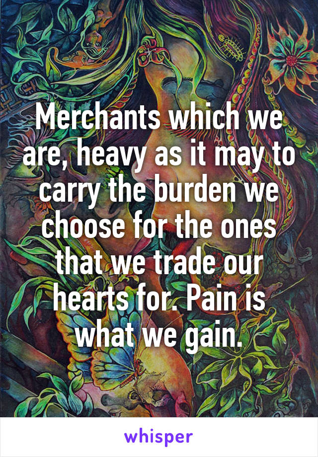 Merchants which we are, heavy as it may to carry the burden we choose for the ones that we trade our hearts for. Pain is what we gain.